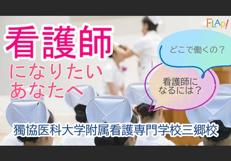 獨協医科大学附属看護専門学校三郷校「看護師になりたいあなたへ」